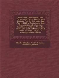 Bibliotheca Oeconomica; Oder, Verzeichniss Der in Alterer Und Neuerer Zeit Bis Zur Mitte Des Jahres 1840 in Deutschland Und Den Angranzenden Landern E