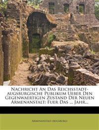 Nachricht an Das Reichsstadt-Augsburgische Publikum Ueber Den Gegenwaertigen Zustand Der Neuen Armenanstalt: Fuer Das ... Jahr...