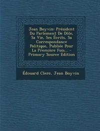 Jean Boyvin: President Du Parlement de Dole, Sa Vie, Ses Ecrits, Sa Correspondance Politique, Publiee Pour La Premiere Fois... - PR