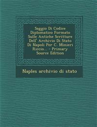 Saggio Di Codice Diplomatico Formato Sulle Antiche Scritture Dell' Archivio Di Stato Di Napoli Per C. Minieri Riccio... - Primary Source Edition