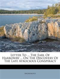 Letter To ... The Earl Of Harrowby ... On The Discovery Of The Late Atrocious Conspiracy