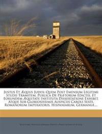 Justus Et Æquus Judex: Quem Post Emensum Legitimi Studii Tramitem, Publica De Prætorum Edictis, Et Eorundem Æquitate Instituta Dissertatione Exhibet,