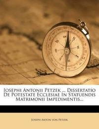 Iosephi Antonii Petzek ... Dissertatio de Potestate Ecclesiae in Statuendis Matrimonii Impedimentis...