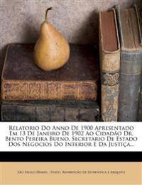 Relatorio Do Anno De 1900 Apresentado Em 13 De Janeiro De 1902 Ao Cidadão Dr. Bento Pereira Bueno, Secretario De Estado Dos Negocios Do Interior E Da