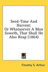 Seed-Time And Harvest: Or Whatsoever A Man Soweth, That Shall He Also Reap (1864)