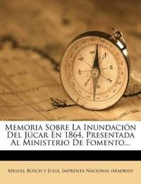 Memoria Sobre La Inundacion del Jucar En 1864, Presentada Al Ministerio de Fomento...