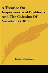 A Treatise on Isoperimetrical Problems, and the Calculus of Variations