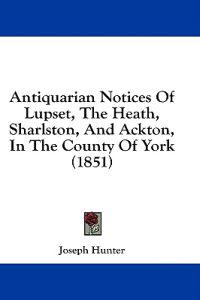 Antiquarian Notices Of Lupset, The Heath, Sharlston, And Ackton, In The County Of York (1851)