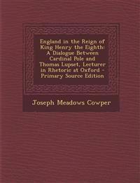 England in the Reign of King Henry the Eighth: A Dialogue Between Cardinal Pole and Thomas Lupset, Lecturer in Rhetoric at Oxford - Primary Source EDI