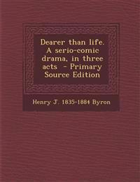 Dearer than life. A serio-comic drama, in three acts  - Primary Source Edition