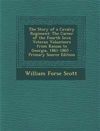 The Story of a Cavalry Regiment: The Career of the Fourth Iowa Veteran Volunteers from Kansas to Georgia, 1861-1865 - Primary Source Edition