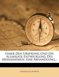 Ueber Den Ursprung Und Die Allmälige Entwicklung Des Messianismus: Eine Abhandlung...