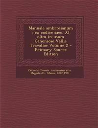 Manuale Ambrosianum: Ex Codice Saec. XI Olim in Usum Canonicae Vallis Travaliae Volume 2 - Primary Source Edition