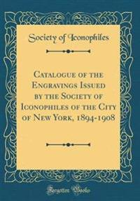 Catalogue of the Engravings Issued by the Society of Iconophiles of the City of New York, 1894-1908 (Classic Reprint)
