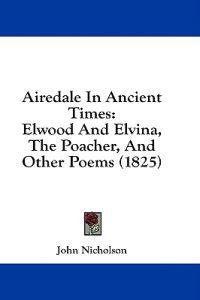 Airedale In Ancient Times: Elwood And Elvina, The Poacher, And Other Poems (1825)