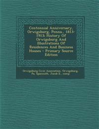 Centennial Anniversary, Orwigsburg, Penna., 1813-1913; History of Orwigsburg and Illustrations of Residences and Business Houses - Primary Source Edit