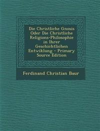 Die Christliche Gnosis Oder Die Christliche Religions-Philosophie in Ihrer Geschichtlichen Entwiklung