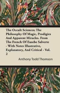 The Occult Sciences - The Philosophy Of Magic, Prodigies, And Apparent Miracles. From The French Of Eusebe Salverte - With Notes Illustrative, Explana