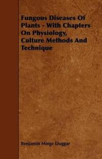 Fungous Diseases of Plants - With Chapters on Physiology, Culture Methods and Technique