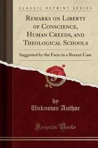 Remarks on Liberty of Conscience, Human Creeds, and Theological Schools, Suggested by the Facts in a Recent Case (Classic Reprint)