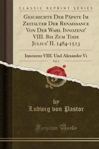 Geschichte Der Päpste Im Zeitalter Der Renaissance Von Der Wahl Innozenz' VIII. Bis Zum Tode Julius' II. 1484-1513, Vol. 1