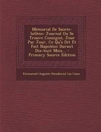Mémorial De Sainte-hélène: Journal Ou Se Trouve Consigné, Jour Par Jour, Ce Qu'a Dit Et Fait Napoléon Durant Dix-huit Mois...