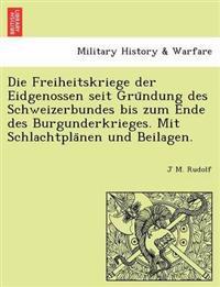 Die Freiheitskriege Der Eidgenossen Seit Gru Ndung Des Schweizerbundes Bis Zum Ende Des Burgunderkrieges. Mit Schlachtpla Nen Und Beilagen.