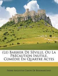 (Le) Barbier De Séville, Ou La Précaution Inutile, Comédie En Quartre Actes