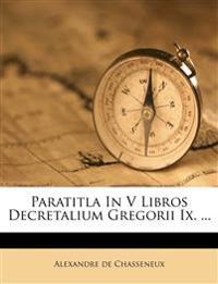 Paratitla In V Libros Decretalium Gregorii Ix. ...