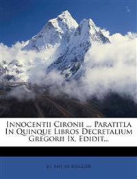 Innocentii Cironii ... Paratitla In Quinque Libros Decretalium Gregorii Ix, Edidit...