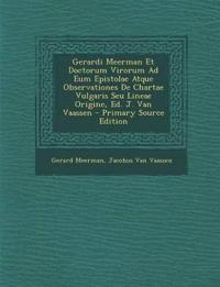 Gerardi Meerman Et Doctorum Virorum Ad Eum Epistolae Atque Observationes De Chartae Vulgaris Seu Lineae Origine, Ed. J. Van Vaassen