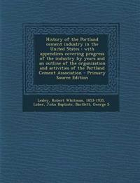 History of the Portland cement industry in the United States : with appendices covering progress of the industry by years and an outline of the organi