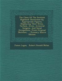 The Clans Of The Scottish Highland: Illustrated By Appropriate Figures, Displaying Their Dress, Tartans, Arms, Armorial Insignia, And Social Occupatio