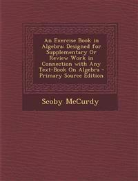 Exercise Book in Algebra: Designed for Supplementary or Review Work in Connection with Any Text-Book on Algebra