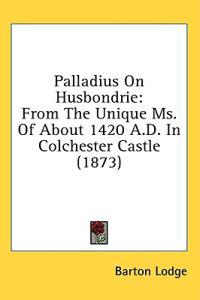 Palladius On Husbondrie: From The Unique Ms. Of About 1420 A.D. In Colchester Castle (1873)
