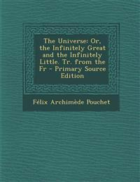 The Universe: Or, the Infinitely Great and the Infinitely Little. Tr. from the Fr - Primary Source Edition