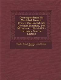 Correspondance Du Marechal Davout, Prince D'Eckmuhl: Ses Commandements, Son Ministere, 1801-1815 - Primary Source Edition