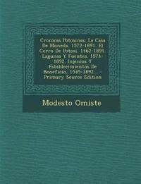 Cronicas Potosinas: La Casa de Moneda. 1572-1891. El Cerro de Potosi. 1462-1891. Lagunas y Fuentes. 1574-1892. Injenios y Establecimientos