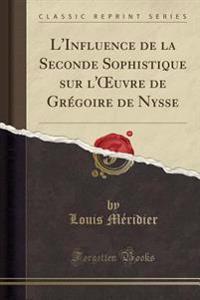 L'Influence de la Seconde Sophistique sur l'OEuvre de Grégoire de Nysse (Classic Reprint)