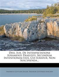 Diss. Iur. De Interpretatione Iuramenti Praestiti, Secundum Intentionem Eius, Cui Iuratur, Non Suscipienda...