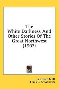 The White Darkness And Other Stories Of The Great Northwest