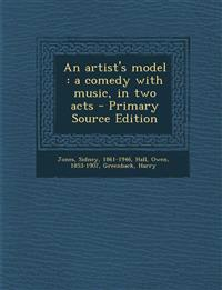 An Artist's Model: A Comedy with Music, in Two Acts - Primary Source Edition