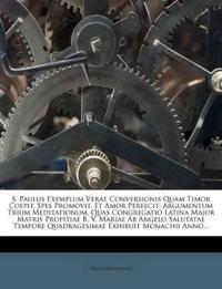 S. Paulus Exemplum Verae Conversionis Quam Timor Coepit, Spes Promovit, Et Amor Perfecit: Argumentum Trium Meditationum, Quas Congregatio Latina Major