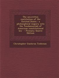 The unwritten contitution of the Untited States : a philosophical inquiry into the fundamentals of American constitutional law  - Primary Source Editi