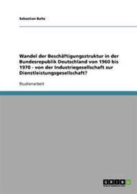 Wandel Der Beschaftigungsstruktur in Der Bundesrepublik Deutschland Von 1960 Bis 1970 - Von Der Industriegesellschaft Zur Dienstleistungsgesellschaft?