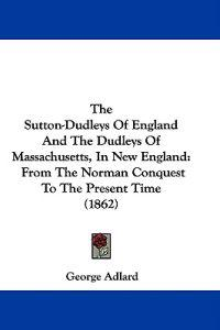 The Sutton-Dudleys Of England And The Dudleys Of Massachusetts, In New England: From The Norman Conquest To The Present Time (1862)