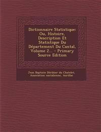 Dictionnaire Statistique: Ou, Histoire, Description Et Statistique Du Département Du Cantal, Volume 2... - Primary Source Edition