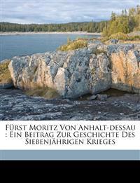 Fürst Moritz Von Anhalt-dessau : Ein Beitrag Zur Geschichte Des Siebenjährigen Krieges