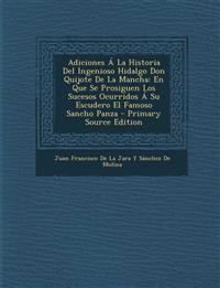 Adiciones Á La Historia Del Ingenioso Hidalgo Don Quijote De La Mancha: En Que Se Prosiguen Los Sucesos Ocurridos Á Su Escudero El Famoso Sancho Panza