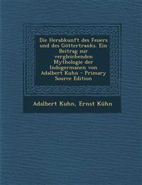 Die Herabkunft Des Feuers Und Des Gottertranks. Ein Beitrag Zur Vergleichenden Mythologie Der Indogermanen Von Adalbert Kuhn - Primary Source Edition